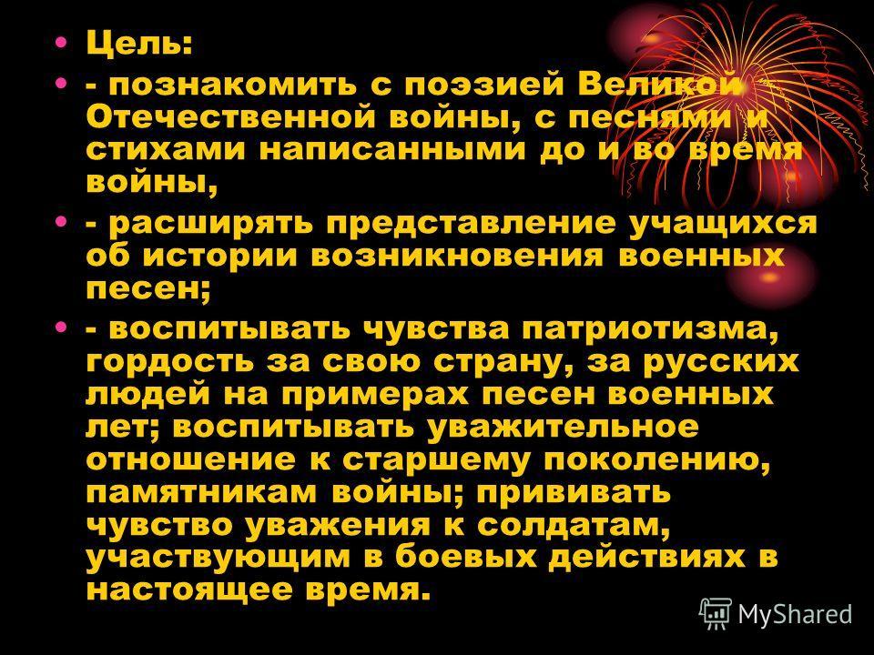 Цель: - познакомить с поэзией Великой Отечественной войны, с песнями и стихами написанными до и во время войны, - расширять представление учащихся об истории возникновения военных песен; - воспитывать чувства патриотизма, гордость за свою страну, за