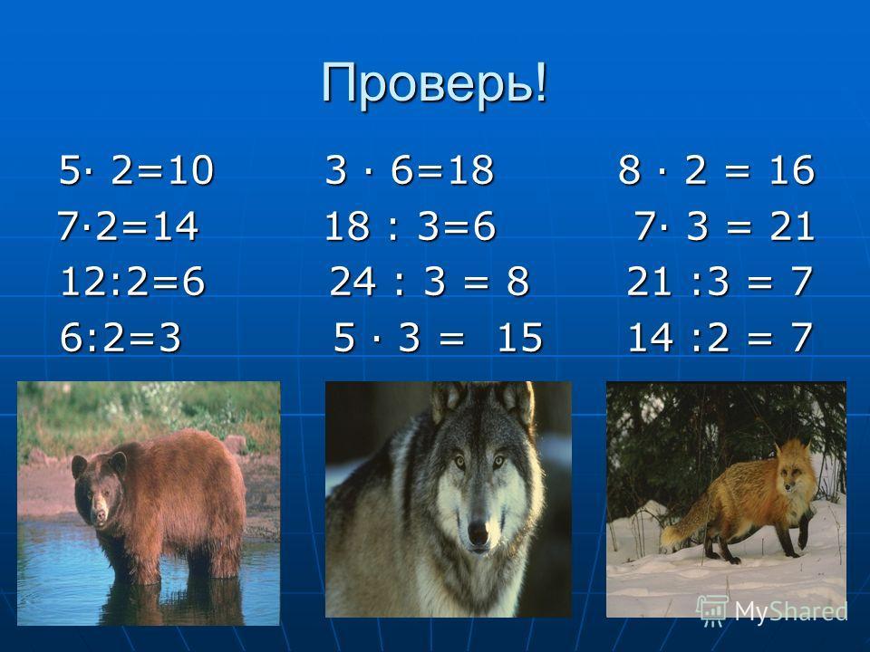 Проверь! 5 2=10 3 6=18 8 2 = 16 72=14 18 : 3=6 7 3 = 21 12:2=6 24 : 3 = 8 21 :3 = 7 6:2=3 5 3 = 15 14 :2 = 7