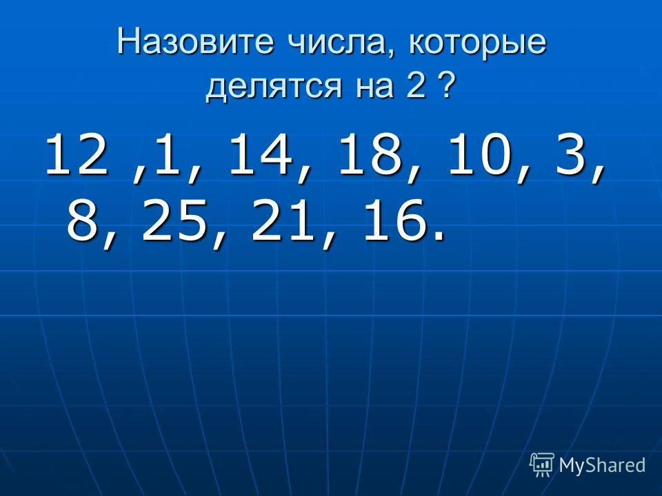 Назовите числа, которые делятся на 2 ? 12,1, 14, 18, 10, 3, 8, 25, 21, 16.