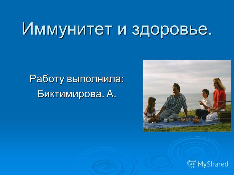 Иммунитет и здоровье. Работу выполнила: Биктимирова. А.