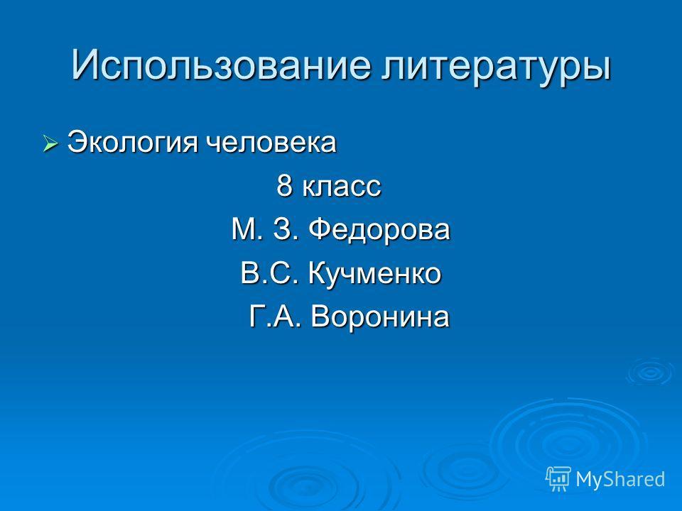 Использование литературы Экология человека Экология человека 8 класс 8 класс М. З. Федорова В.С. Кучменко Г.А. Воронина Г.А. Воронина