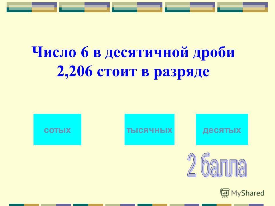 Число 6 в десятичной дроби 2,206 стоит в разряде тысячныхсотыхдесятых