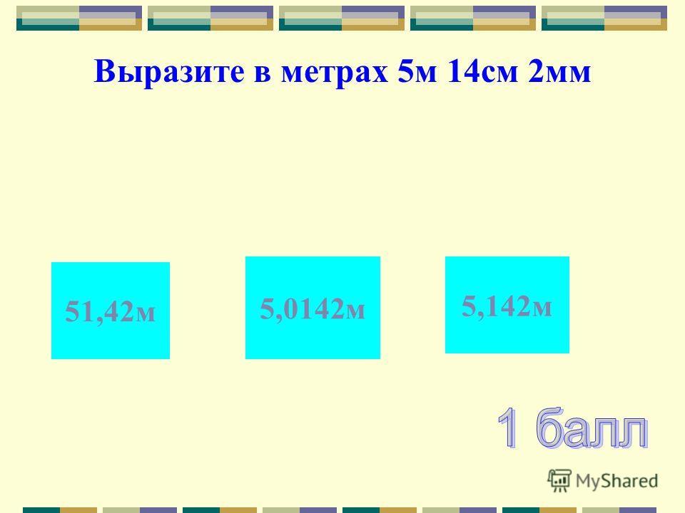 5,142м 5,0142м 51,42м Выразите в метрах 5м 14см 2мм