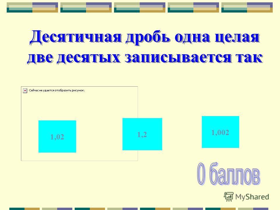 Десятичная дробь одна целая две десятых записывается так 1,02 1,002 1,2