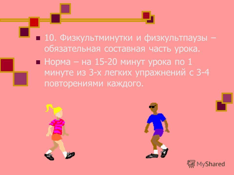 10. Физкультминутки и физкультпаузы – обязательная составная часть урока. Норма – на 15-20 минут урока по 1 минуте из 3-х легких упражнений с 3-4 повторениями каждого.