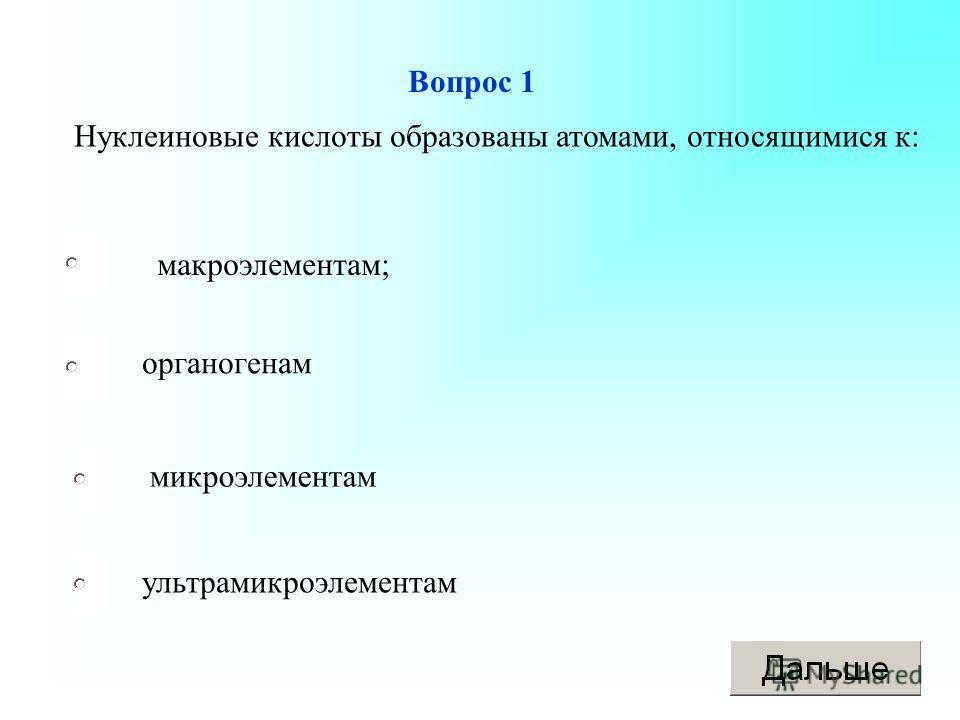 Вопрос 1 макроэлементам; органогенам микроэлементам ультрамикроэлементам Нуклеиновые кислоты образованы атомами, относящимися к: