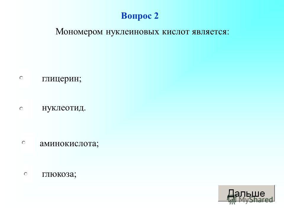 Вопрос 2 глицерин; нуклеотид. аминокислота; глюкоза; Мономером нуклеиновых кислот является: