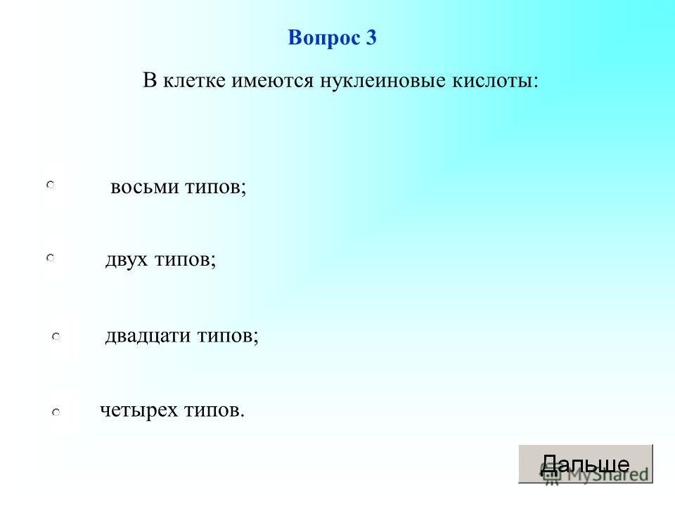 восьми типов; двух типов; двадцати типов; четырех типов. Вопрос 3 В клетке имеются нуклеиновые кислоты: