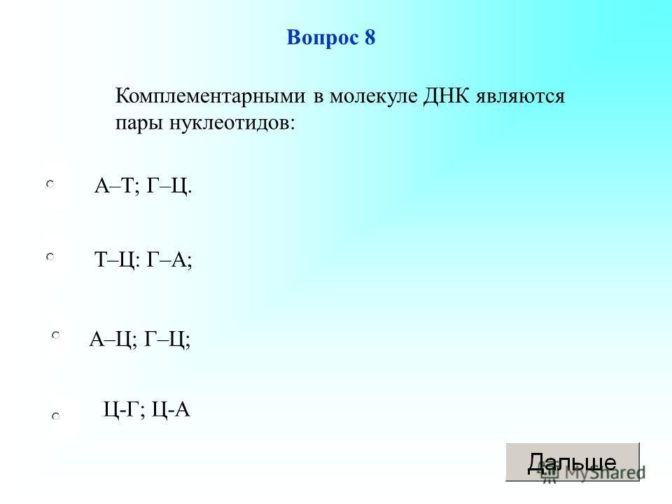 А–Т; Г–Ц. А–Ц; Г–Ц; Т–Ц: Г–А; Вопрос 8 Комплементарными в молекуле ДНК являются пары нуклеотидов: Ц-Г; Ц-А