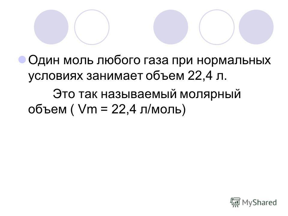 Один моль любого газа при нормальных условиях занимает объем 22,4 л. Это так называемый молярный объем ( Vm = 22,4 л/моль)