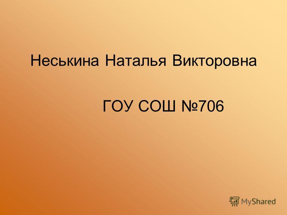 Неськина Наталья Викторовна ГОУ СОШ 706