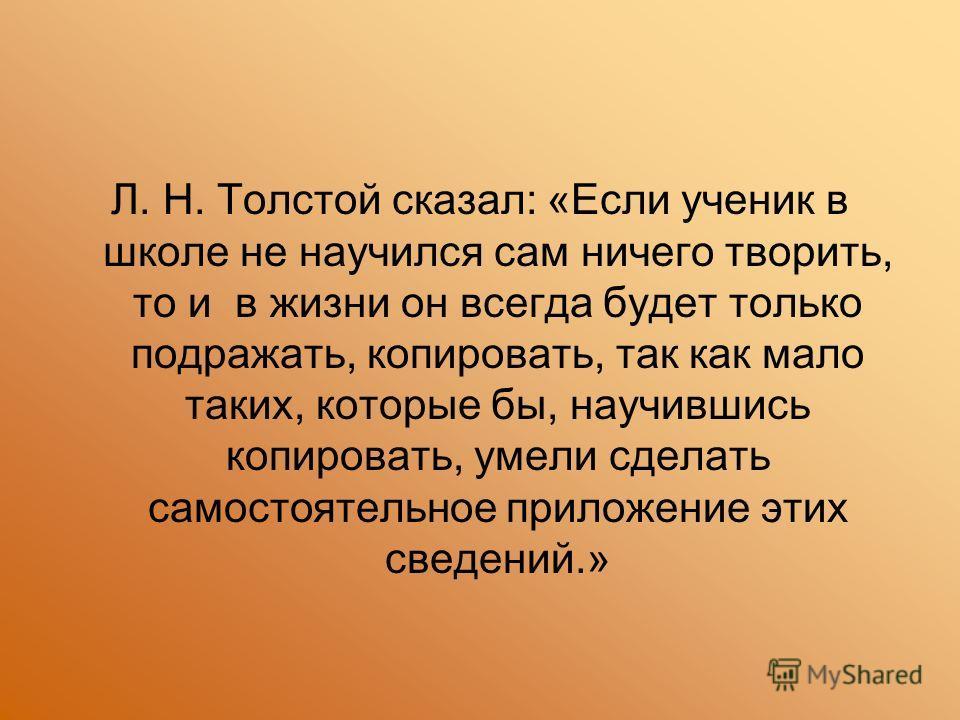 Л. Н. Толстой сказал: «Если ученик в школе не научился сам ничего творить, то и в жизни он всегда будет только подражать, копировать, так как мало таких, которые бы, научившись копировать, умели сделать самостоятельное приложение этих сведений.»