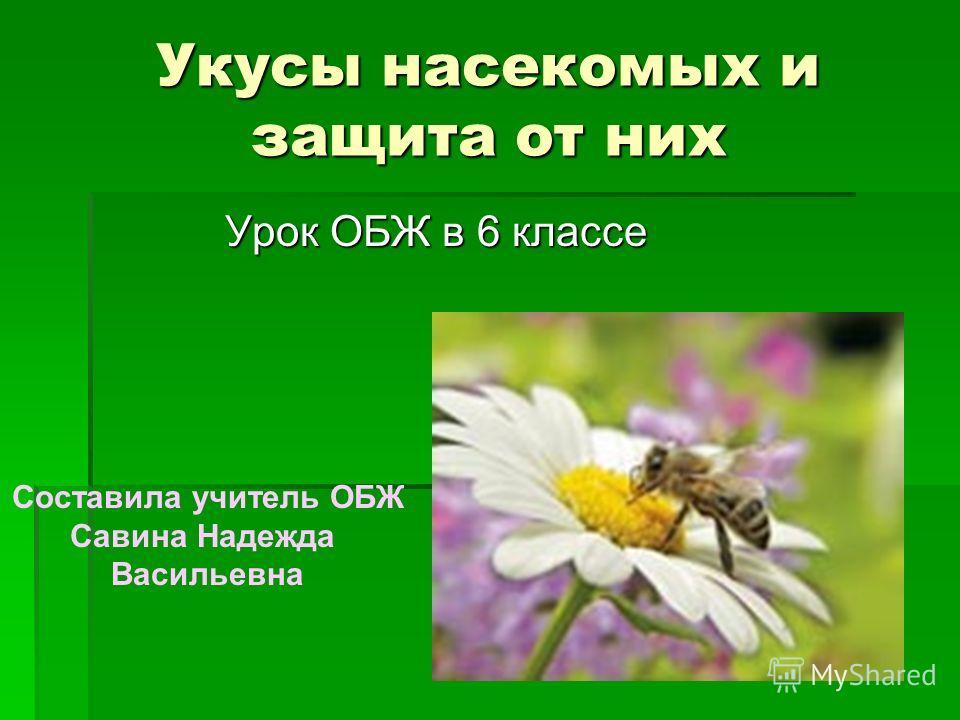 Укусы насекомых и защита от них Урок ОБЖ в 6 классе Составила учитель ОБЖ Савина Надежда Васильевна