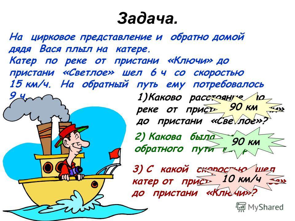 Задача. На цирковое представление и обратно домой дядя Вася плыл на катере. Катер по реке от пристани «Ключи» до пристани «Светлое» шел 6 ч со скоростью 15 км/ч. На обратный путь ему потребовалось 9 ч. 1)Каково расстояние по реке от пристани «Ключи»