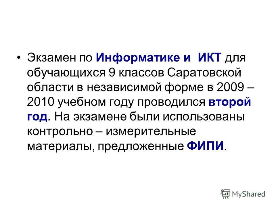 Экзамен по Информатике и ИКТ для обучающихся 9 классов Саратовской области в независимой форме в 2009 – 2010 учебном году проводился второй год. На экзамене были использованы контрольно – измерительные материалы, предложенные ФИПИ.