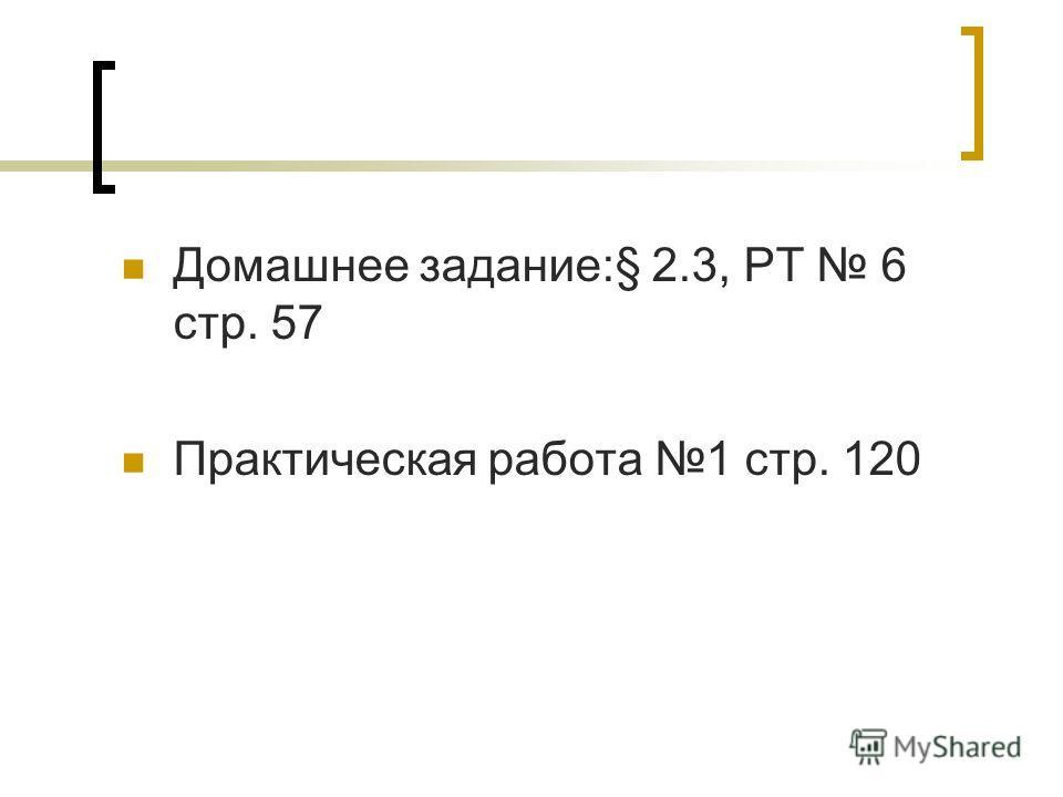 Домашнее задание:§ 2.3, РТ 6 стр. 57 Практическая работа 1 стр. 120