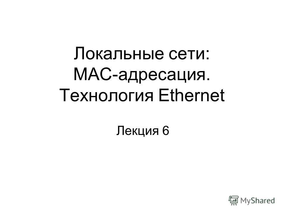 Локальные сети: МАС-адресация. Технология Ethernet Лекция 6