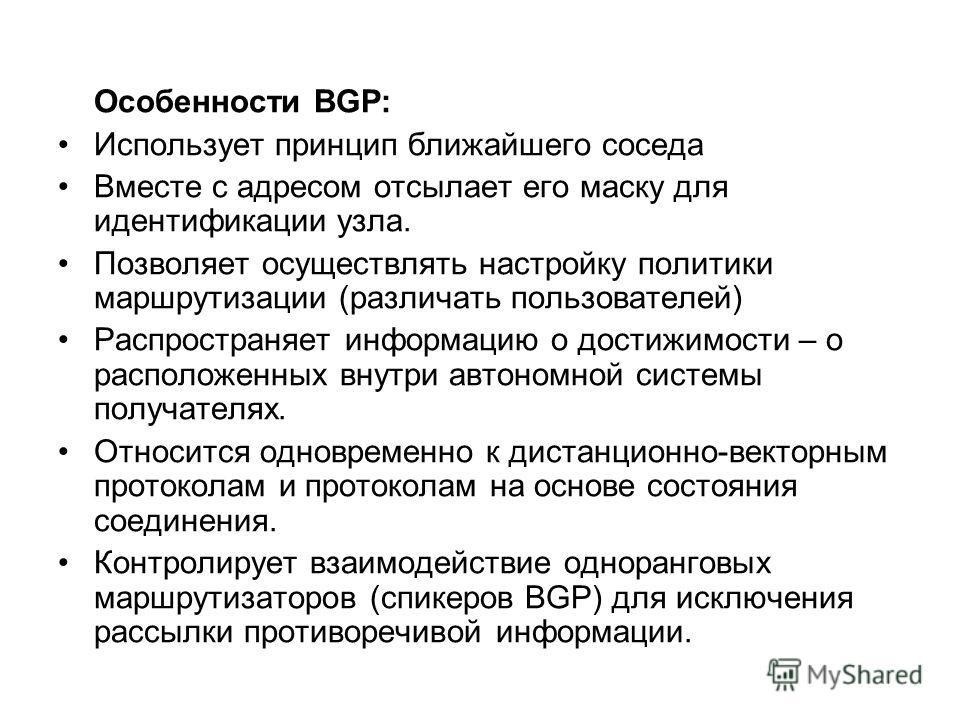 Особенности BGP: Использует принцип ближайшего соседа Вместе с адресом отсылает его маску для идентификации узла. Позволяет осуществлять настройку политики маршрутизации (различать пользователей) Распространяет информацию о достижимости – о расположе