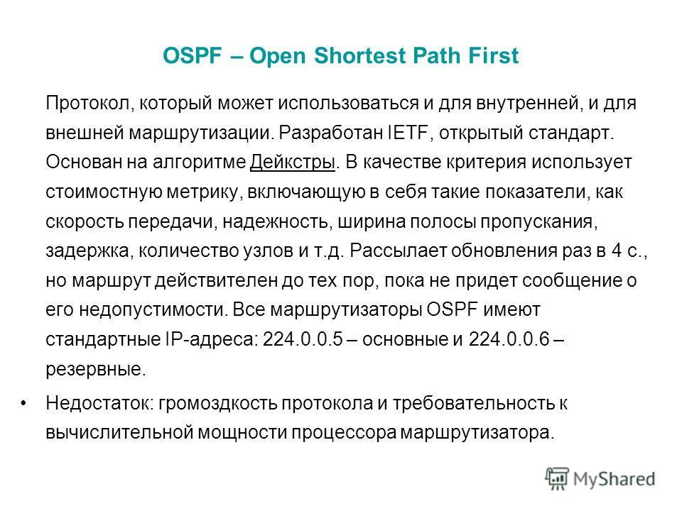 OSPF – Open Shortest Path First Протокол, который может использоваться и для внутренней, и для внешней маршрутизации. Разработан IETF, открытый стандарт. Основан на алгоритме Дейкстры. В качестве критерия использует стоимостную метрику, включающую в
