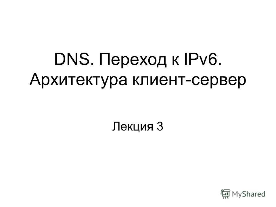 DNS. Переход к IPv6. Архитектура клиент-сервер Лекция 3