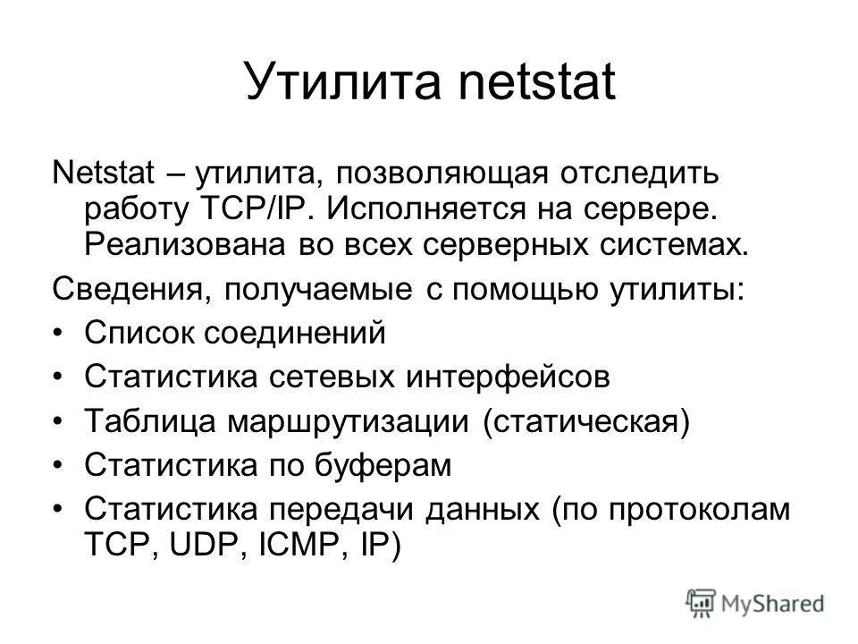 Утилита netstat Netstat – утилита, позволяющая отследить работу TCP/IP. Исполняется на сервере. Реализована во всех серверных системах. Сведения, получаемые с помощью утилиты: Список соединений Статистика сетевых интерфейсов Таблица маршрутизации (ст