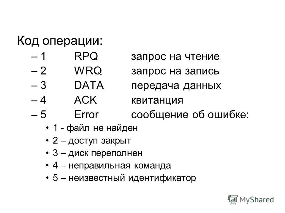 Код операции: –1RPQзапрос на чтение –2WRQзапрос на запись –3DATAпередача данных –4ACKквитанция –5Errorсообщение об ошибке: 1 - файл не найден 2 – доступ закрыт 3 – диск переполнен 4 – неправильная команда 5 – неизвестный идентификатор