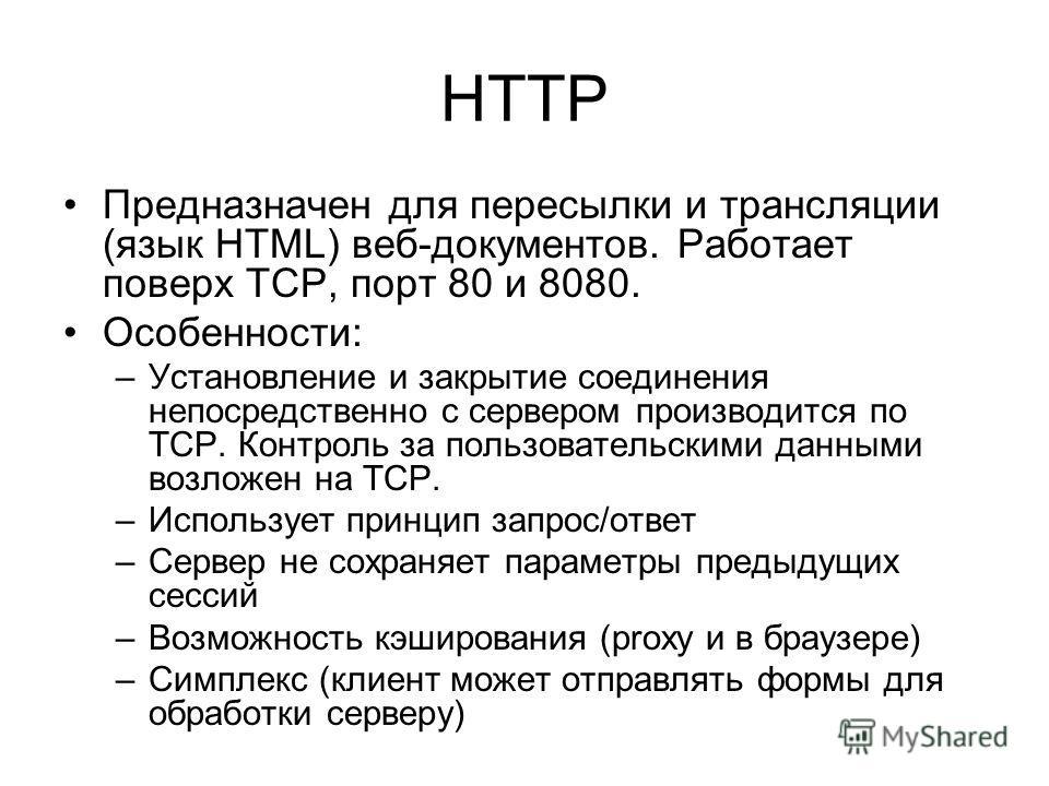 HTTP Предназначен для пересылки и трансляции (язык HTML) веб-документов. Работает поверх ТСР, порт 80 и 8080. Особенности: –Установление и закрытие соединения непосредственно с сервером производится по ТСР. Контроль за пользовательскими данными возло