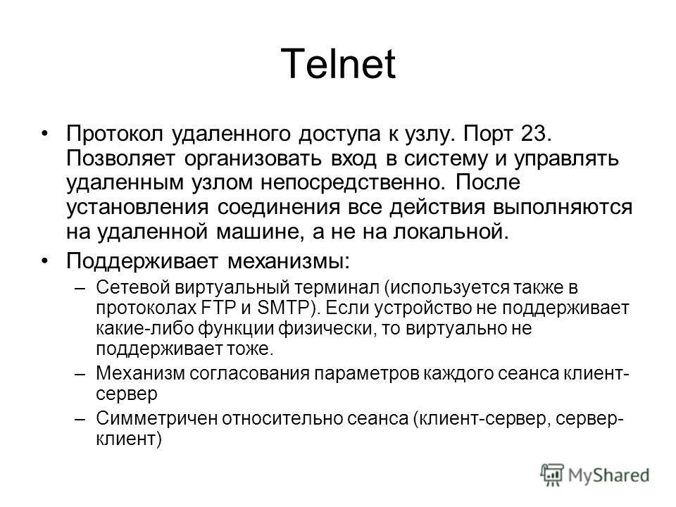 Telnet Протокол удаленного доступа к узлу. Порт 23. Позволяет организовать вход в систему и управлять удаленным узлом непосредственно. После установления соединения все действия выполняются на удаленной машине, а не на локальной. Поддерживает механиз