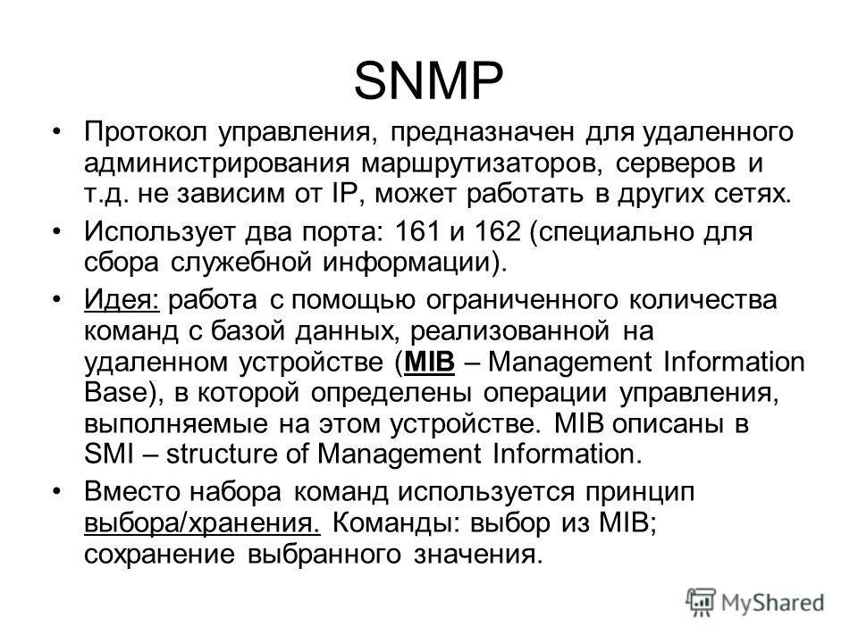 SNMP Протокол управления, предназначен для удаленного администрирования маршрутизаторов, серверов и т.д. не зависим от IP, может работать в других сетях. Использует два порта: 161 и 162 (специально для сбора служебной информации). Идея: работа с помо