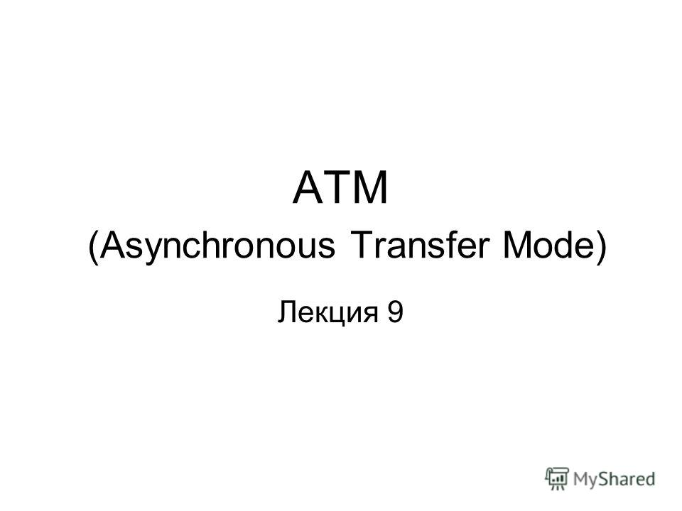 АТМ (Asynchronous Transfer Mode) Лекция 9