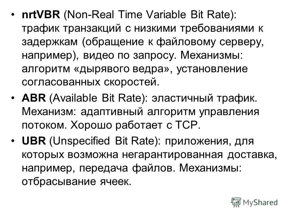 nrtVBR (Non-Real Time Variable Bit Rate): трафик транзакций с низкими требованиями к задержкам (обращение к файловому серверу, например), видео по запросу. Механизмы: алгоритм «дырявого ведра», установление согласованных скоростей. ABR (Available Bit