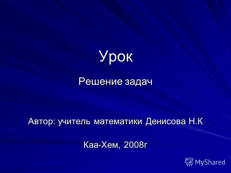 Урок Решение задач Автор: учитель математики Денисова Н.К Каа-Хем, 2008г