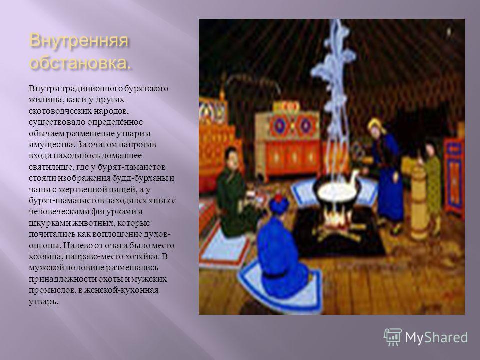 Внутренняя обстановка. Внутри традиционного бурятского жилища, как и у других скотоводческих народов, существовало определённое обычаем размещение утвари и имущества. За очагом напротив входа находилось домашнее святилище, где у бурят - ламаистов сто