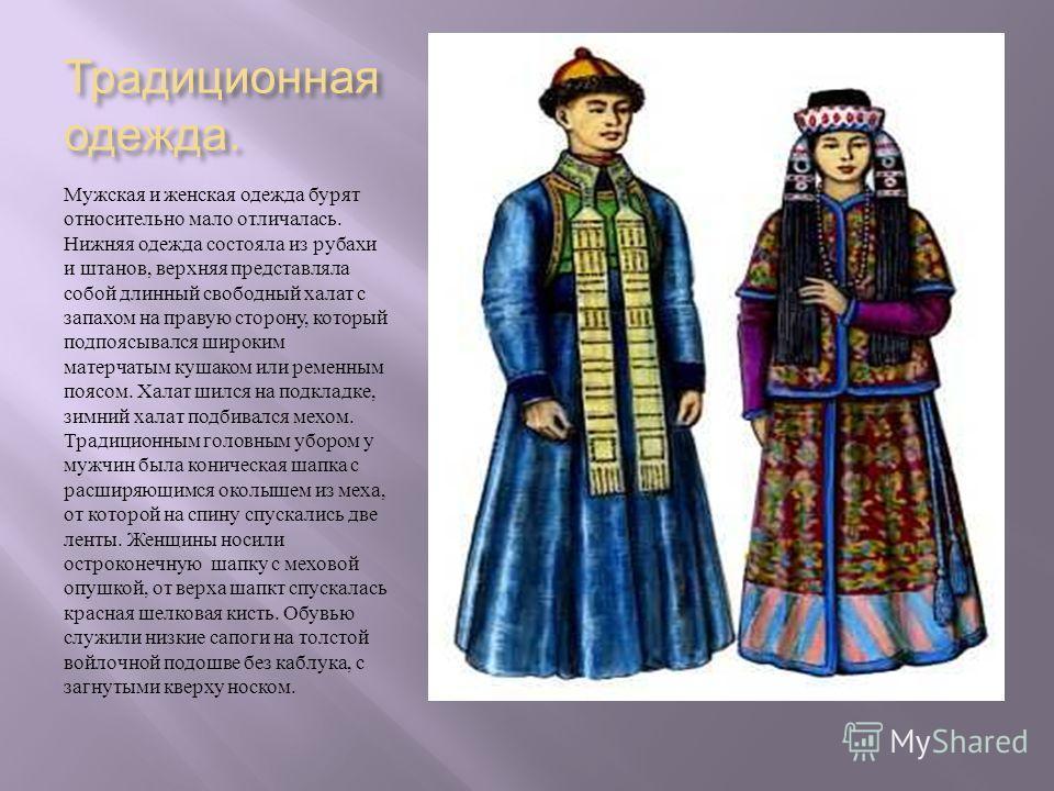 Традиционная одежда. Мужская и женская одежда бурят относительно мало отличалась. Нижняя одежда состояла из рубахи и штанов, верхняя представляла собой длинный свободный халат с запахом на правую сторону, который подпоясывался широким матерчатым куша