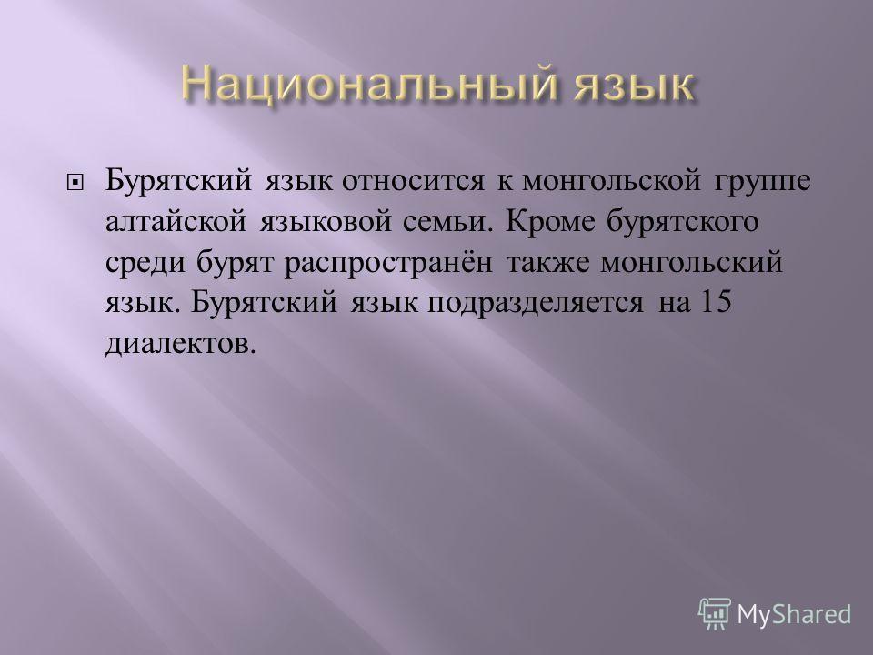 Бурятский язык относится к монгольской группе алтайской языковой семьи. Кроме бурятского среди бурят распространён также монгольский язык. Бурятский язык подразделяется на 15 диалектов.