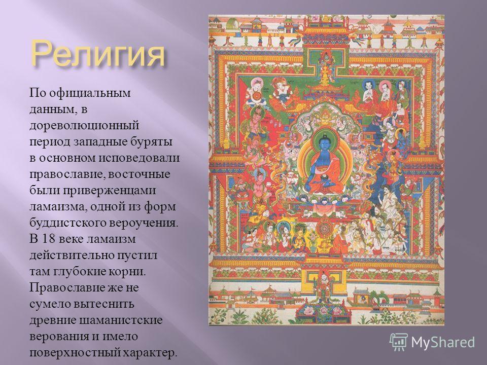 Религия По официальным данным, в дореволюционный период западные буряты в основном исповедовали православие, восточные были приверженцами ламаизма, одной из форм буддистского вероучения. В 18 веке ламаизм действительно пустил там глубокие корни. Прав