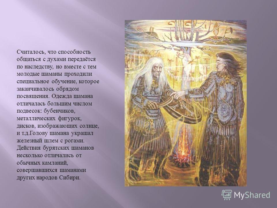 Считалось, что способность общаться с духами передаётся по наследству, но вместе с тем молодые шаманы проходили специальное обучение, которое заканчивалось обрядом посвящения. Одежда шамана отличалась большим числом подвесок : бубенчиков, металлическ