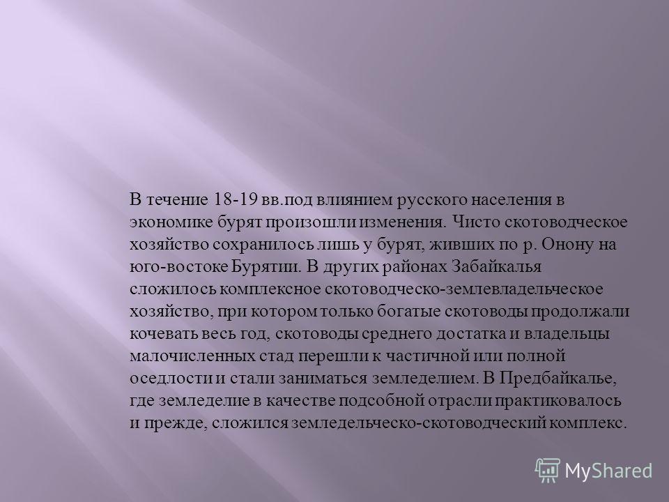 В течение 18-19 вв. под влиянием русского населения в экономике бурят произошли изменения. Чисто скотоводческое хозяйство сохранилось лишь у бурят, живших по р. Онону на юго - востоке Бурятии. В других районах Забайкалья сложилось комплексное скотово