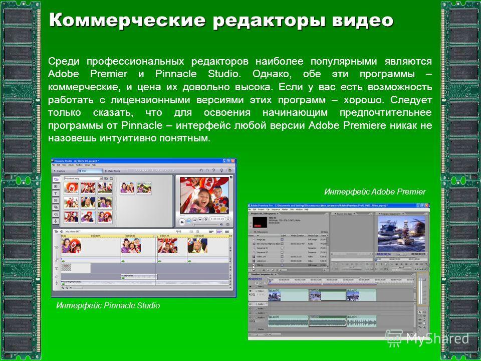 Коммерческие редакторы видео Среди профессиональных редакторов наиболее популярными являются Adobe Premier и Pinnacle Studio. Однако, обе эти программы – коммерческие, и цена их довольно высока. Если у вас есть возможность работать с лицензионными ве