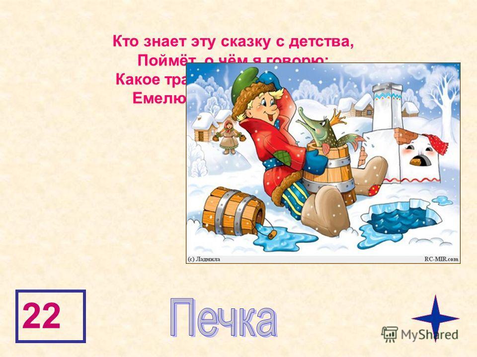 22 Кто знает эту сказку с детства, Поймёт, о чём я говорю: Какое транспортное средство Емелю привезло к царю?