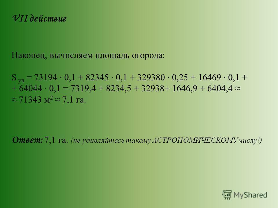 VII действие Наконец, вычисляем площадь огорода: S уч = 73194 0,1 + 82345 0,1 + 329380 0,25 + 16469 0,1 + + 64044 0,1 = 7319,4 + 8234,5 + 32938+ 1646,9 + 6404,4 71343 м 2 7,1 га. Ответ: 7,1 га. (не удивляйтесь такому АСТРОНОМИЧЕСКОМУ числу!)