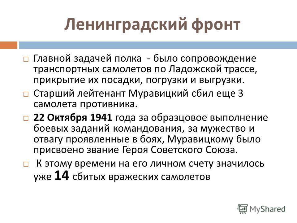 Ленинградский фронт Главной задачей полка - было сопровождение транспортных самолетов по Ладожской трассе, прикрытие их посадки, погрузки и выгрузки. Старший лейтенант Муравицкий сбил еще 3 самолета противника. 22 Октября 1941 года за образцовое выпо