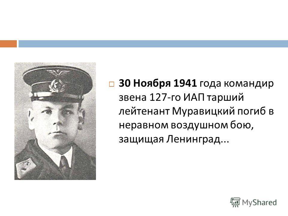 30 Ноября 1941 года командир звена 127- го ИАП тарший лейтенант Муравицкий погиб в неравном воздушном бою, защищая Ленинград...
