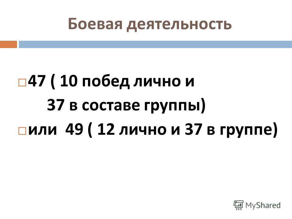 Боевая деятельность 47 ( 10 побед лично и 37 в составе группы ) или 49 ( 12 лично и 37 в группе )