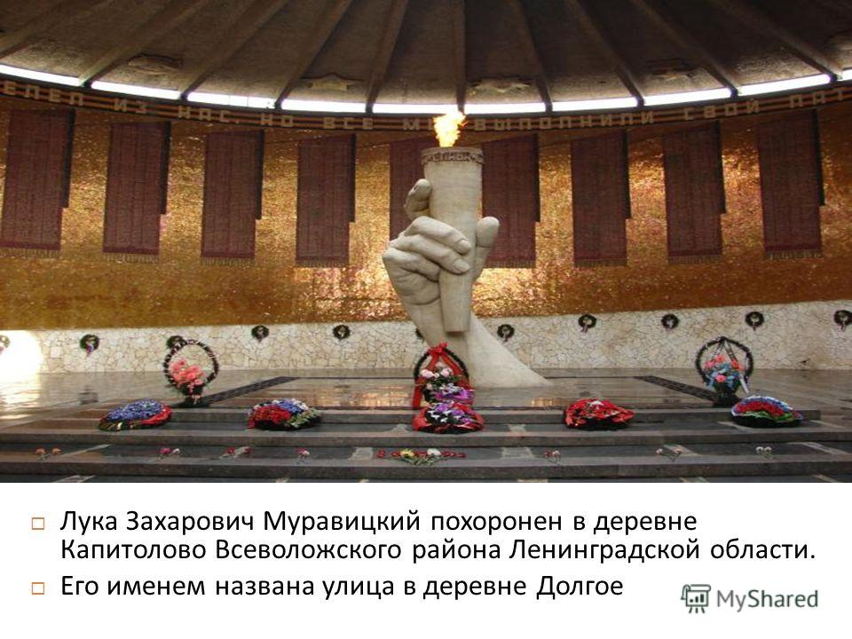 Лука Захарович Муравицкий похоронен в деревне Капитолово Всеволожского района Ленинградской области. Его именем названа улица в деревне Долгое