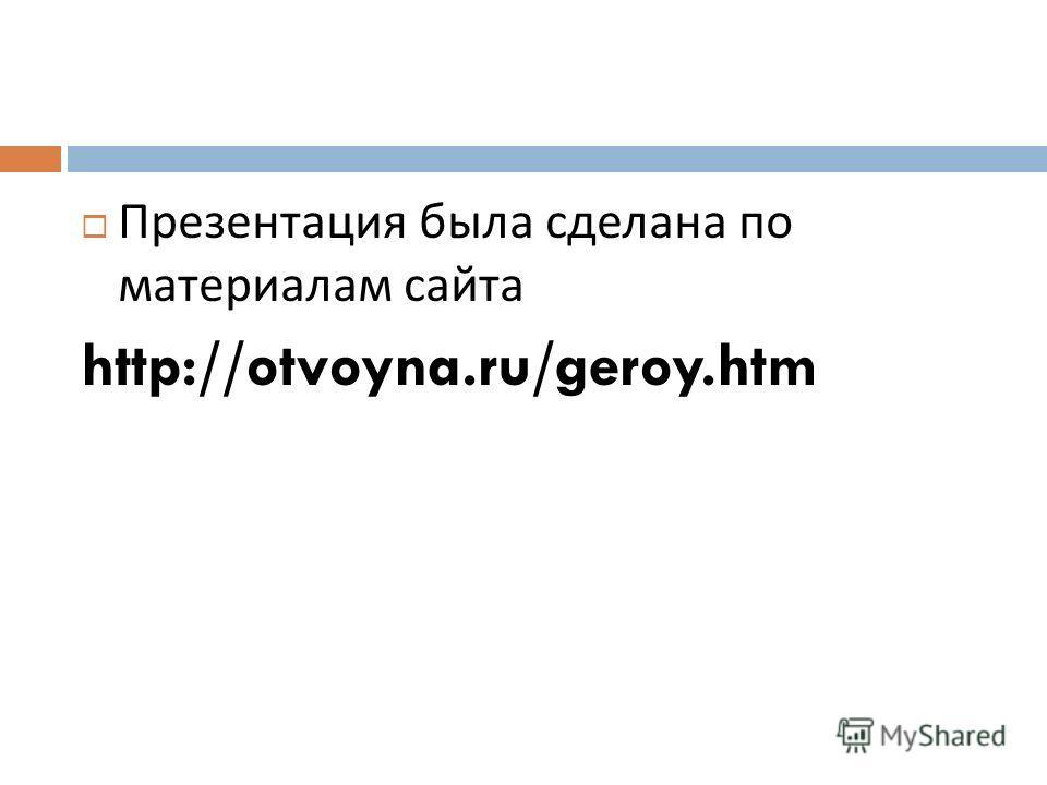 Презентация была сделана по материалам сайта http://otvoyna.ru/geroy.htm