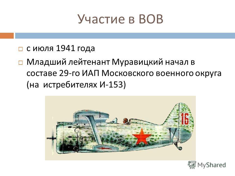 Участие в ВОВ с июля 1941 года Младший лейтенант Муравицкий начал в составе 29- го ИАП Московского военного округа ( на истребителях И -153)