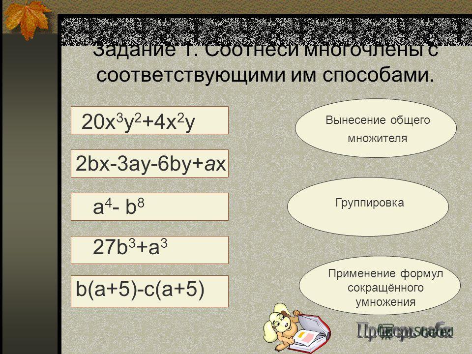 Задание 1. Соотнеси многочлены с соответствующими им способами. 20х 3 у 2 +4х 2 у 2bx-3ay-6by+ax a 4 - b 8 27b 3 +a 3 b(a+5)-c(a+5) Вынесение общего множителя Группировка Применение формул сокращённого умножения