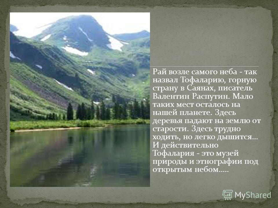 Рай возле самого неба - так назвал Тофаларию, горную страну в Саянах, писатель Валентин Распутин. Мало таких мест осталось на нашей планете. Здесь деревья падают на землю от старости. Здесь трудно ходить, но легко дышится… И действительно Тофалария -