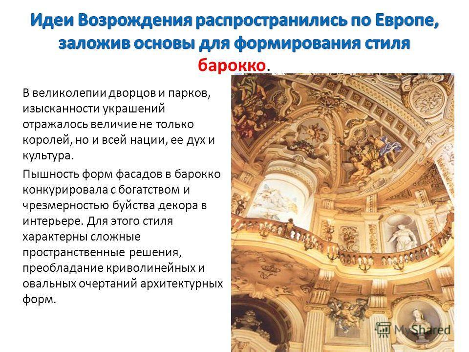 В великолепии дворцов и парков, изысканности украшений отражалось величие не только королей, но и всей нации, ее дух и культура. Пышность форм фасадов в барокко конкурировала с богатством и чрезмерностью буйства декора в интерьере. Для этого стиля ха